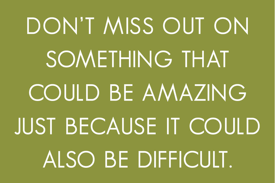 Don't miss out on something that could be amazing, just because it could also be difficult.