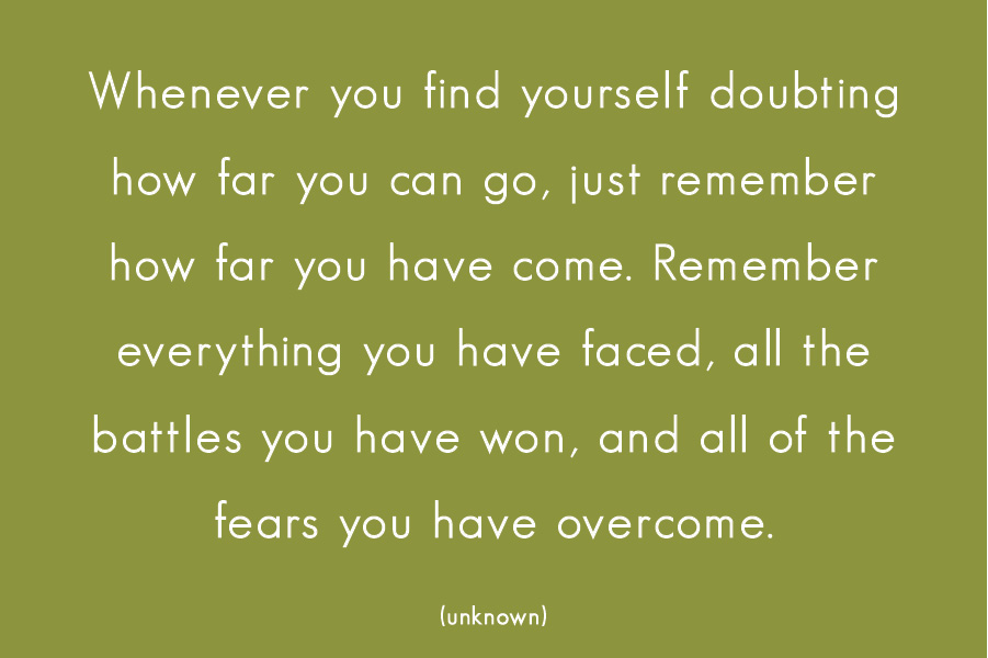 Whenever you find yourself doubting how far you can go, just remember how far you have come. Remember everything you have faced, all the battles you have won, and all of the fears you have overcome. (unknown)